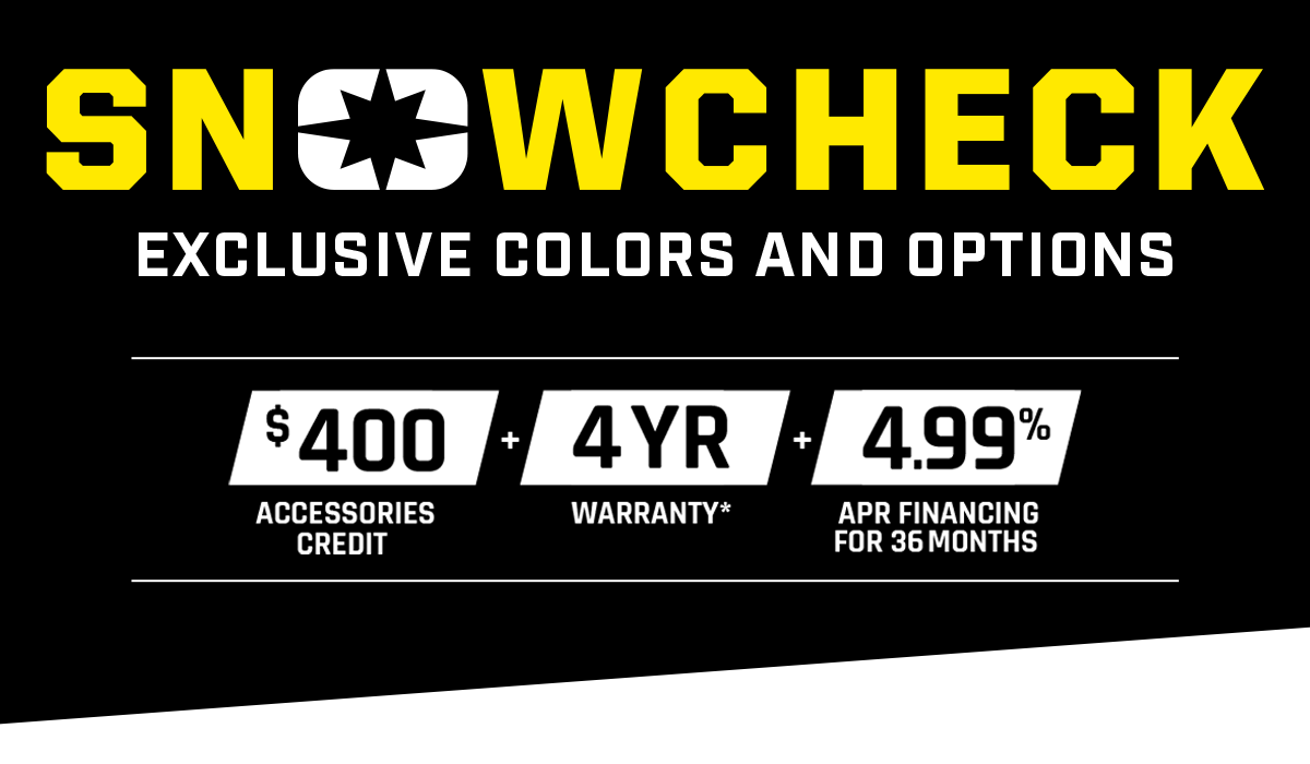 SNOWCHECK - Exclusive Models & Customization. $400 Accessories Credit + 4 Year Warranty + 4.99% APR Financing for 36 months.